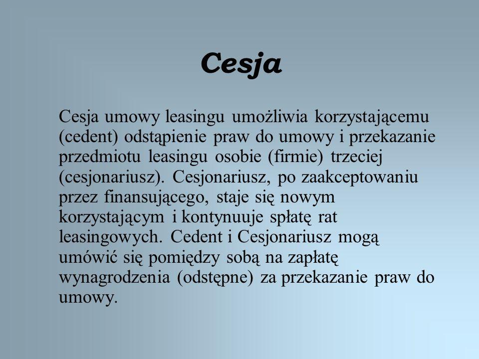 Cesja Cesja umowy leasingu umożliwia korzystającemu (cedent) odstąpienie praw do umowy i przekazanie przedmiotu leasingu osobie (firmie) trzeciej (ces