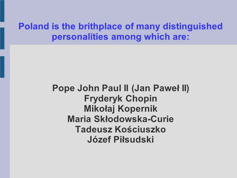 Poland is the brithplace of many distinguished personalities among which are: Pope John Paul II (Jan Paweł II) Fryderyk Chopin Mikołaj Kopernik Maria