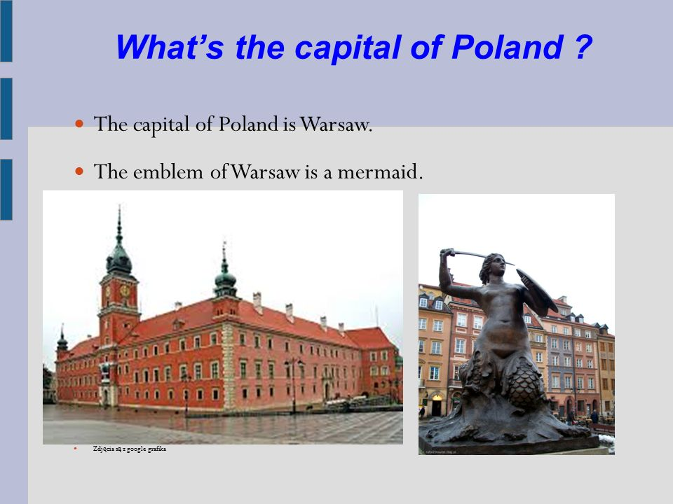 What's the capital of Poland ? The capital of Poland is Warsaw. The emblem of Warsaw is a mermaid. Zdj ę cia s ą z google grafika