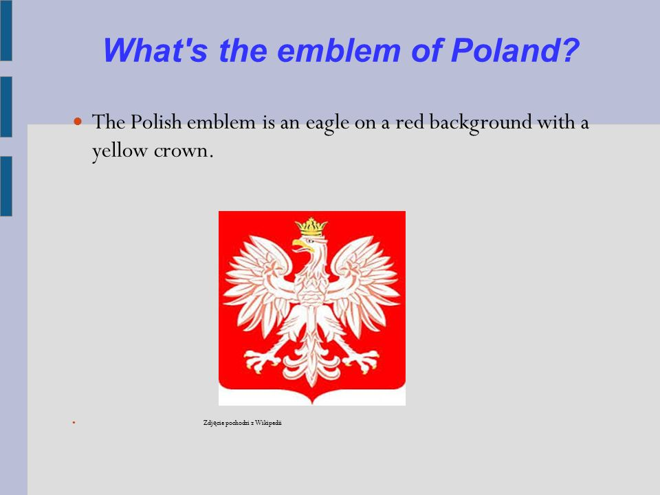 What's the emblem of Poland? The Polish emblem is an eagle on a red background with a yellow crown. Zdj ę cie pochodzi z Wikipedii