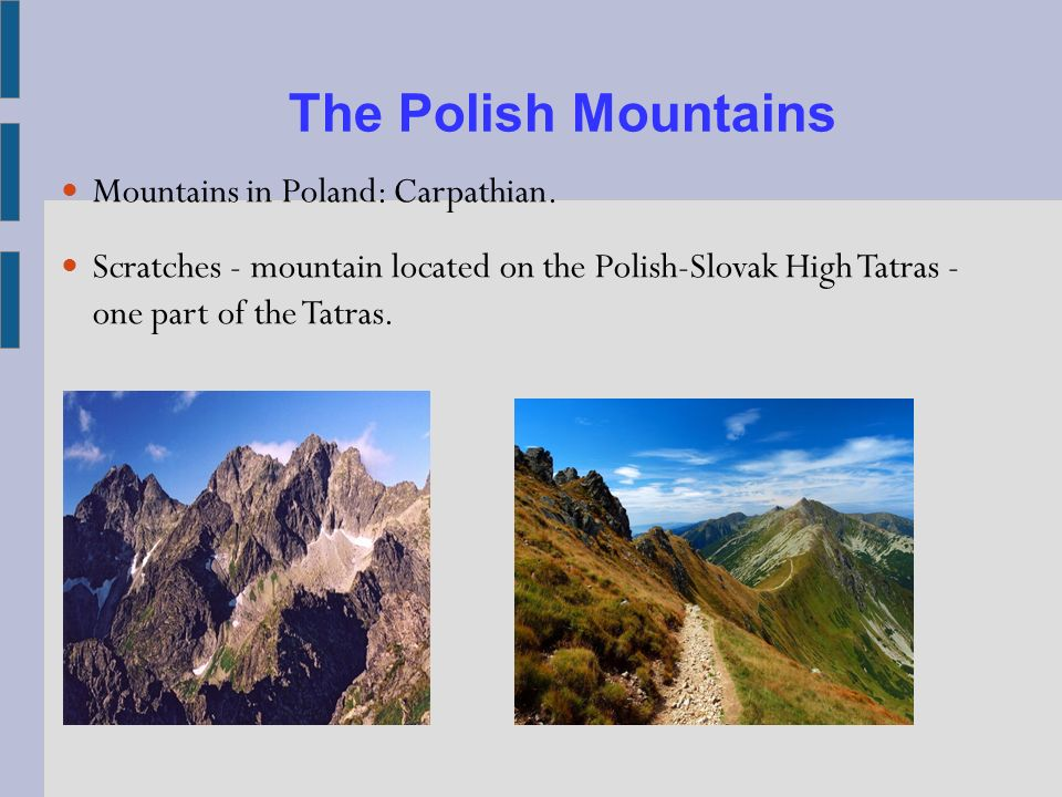 The Polish Mountains Mountains in Poland: Carpathian. Scratches - mountain located on the Polish-Slovak High Tatras - one part of the Tatras.