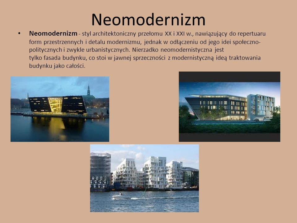 Neomodernizm Neomodernizm - styl architektoniczny przełomu XX i XXI w., nawiązujący do repertuaru form przestrzennych i detalu modernizmu, jednak w od