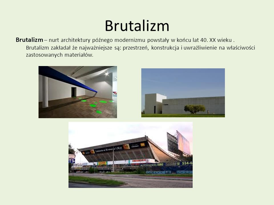 Brutalizm Brutalizm – nurt architektury późnego modernizmu powstały w końcu lat 40. XX wieku. Brutalizm zakładał że najważniejsze są: przestrzeń, kons