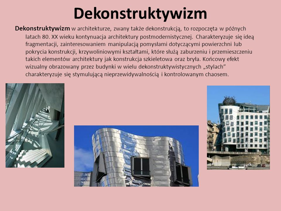 Dekonstruktywizm Dekonstruktywizm w architekturze, zwany także dekonstrukcją, to rozpoczęta w późnych latach 80. XX wieku kontynuacja architektury pos