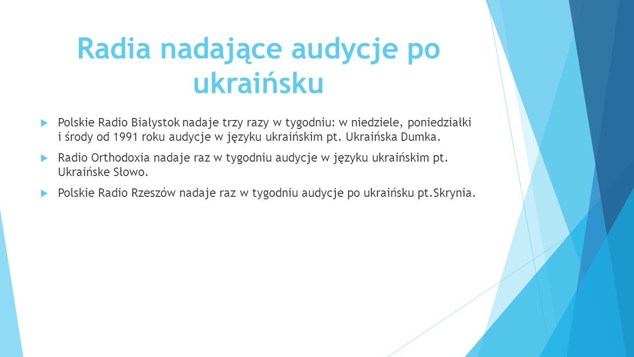 Radia nadające audycje po ukraińsku  Polskie Radio Białystok nadaje trzy razy w tygodniu: w niedziele, poniedziałki i środy od 1991 roku audycje w języku ukraińskim pt.