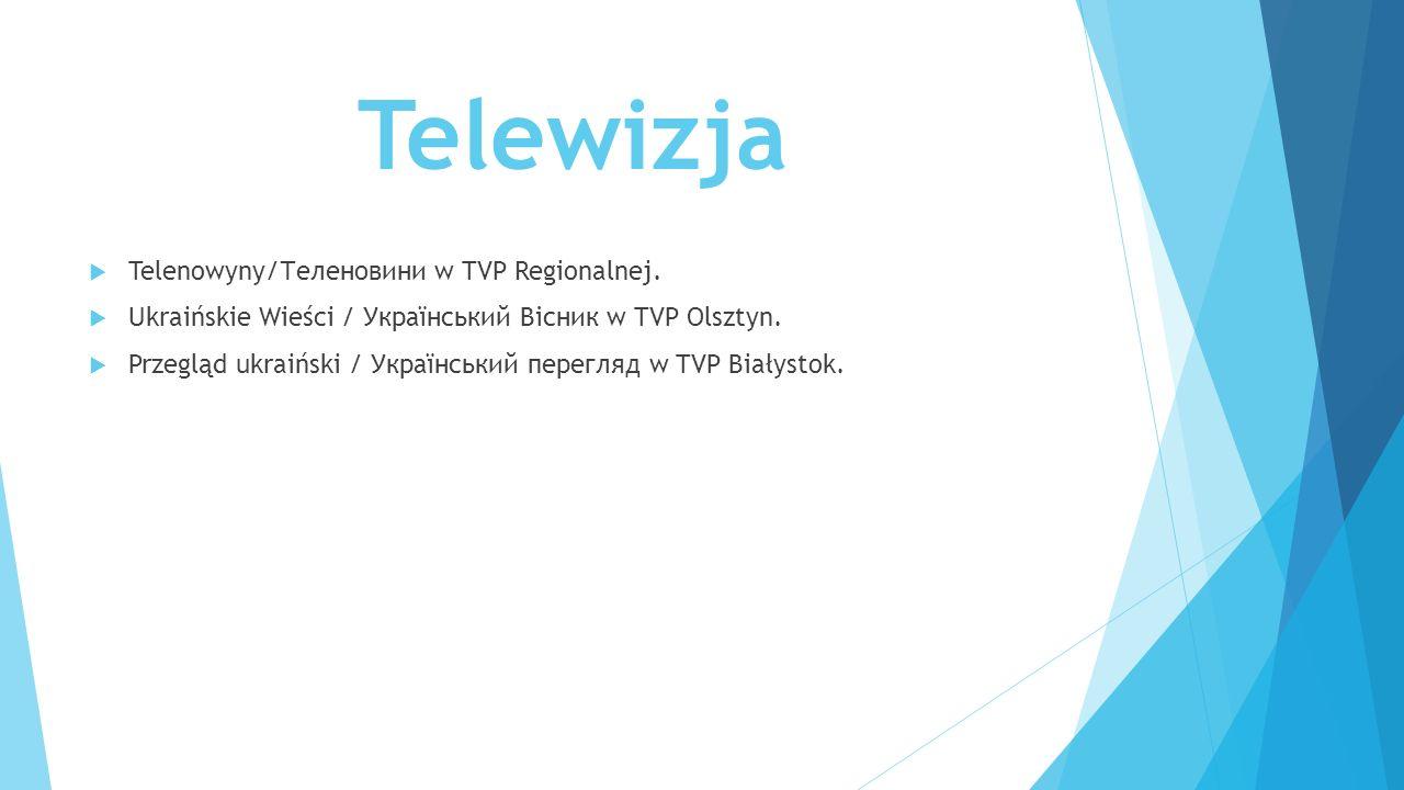 Telewizja  Telenowyny/Теленовини w TVP Regionalnej.  Ukraińskie Wieści / Український Βісник w TVP Olsztyn.  Przegląd ukraiński / Український перегл