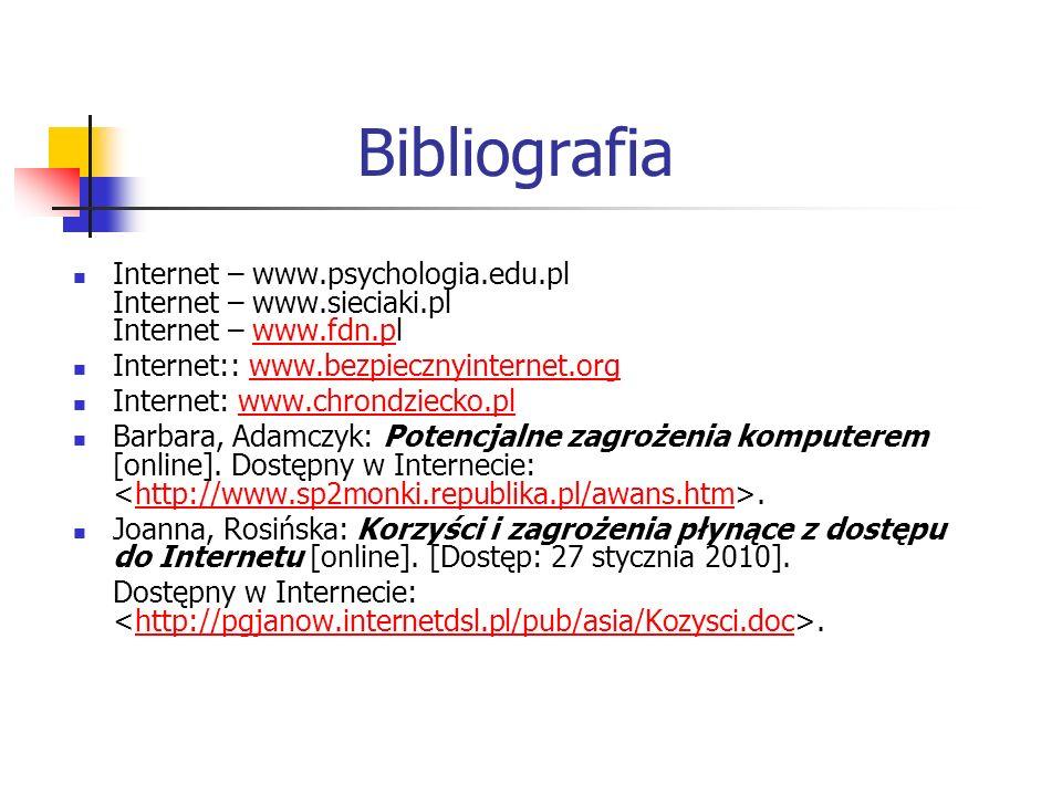Bibliografia Internet – www.psychologia.edu.pl Internet – www.sieciaki.pl Internet – www.fdn.plwww.fdn.p Internet:: www.bezpiecznyinternet.orgwww.bezpiecznyinternet.org Internet: www.chrondziecko.plwww.chrondziecko.pl Barbara, Adamczyk: Potencjalne zagrożenia komputerem [online].