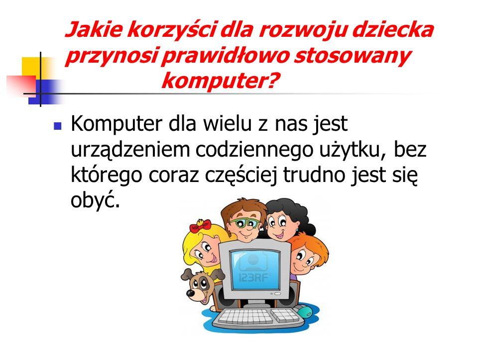 Jakie korzyści dla rozwoju dziecka przynosi prawidłowo stosowany komputer? Komputer dla wielu z nas jest urządzeniem codziennego użytku, bez którego c