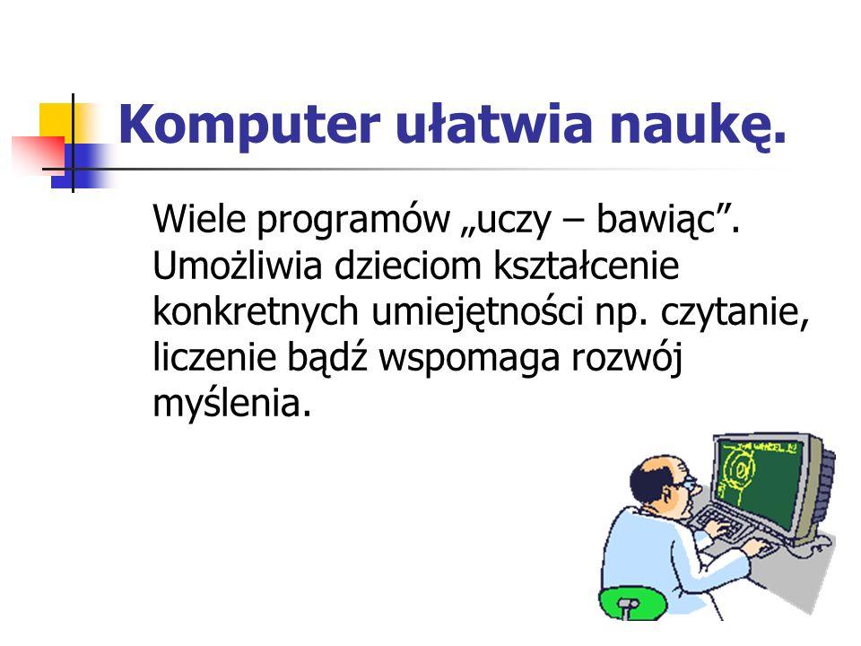 """Komputer ułatwia naukę. Wiele programów """"uczy – bawiąc"""". Umożliwia dzieciom kształcenie konkretnych umiejętności np. czytanie, liczenie bądź wspomaga"""
