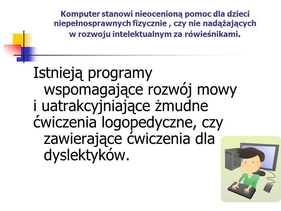 Komputer stanowi nieocenioną pomoc dla dzieci niepełnosprawnych fizycznie, czy nie nadążających w rozwoju intelektualnym za rówieśnikami. Istnieją pro