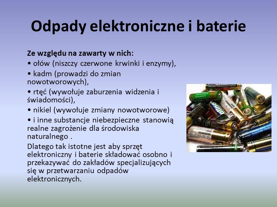 Odpady elektroniczne i baterie Ze względu na zawarty w nich: ołów (niszczy czerwone krwinki i enzymy), kadm (prowadzi do zmian nowotworowych), rtęć (w