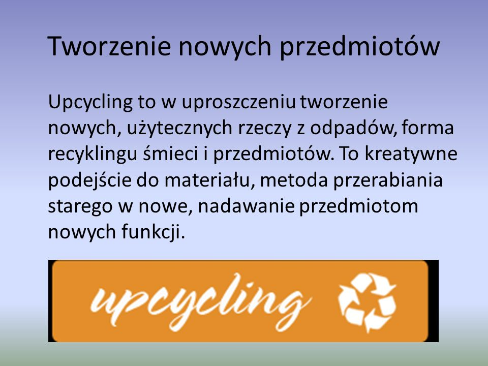 Tworzenie nowych przedmiotów Upcycling to w uproszczeniu tworzenie nowych, użytecznych rzeczy z odpadów, forma recyklingu śmieci i przedmiotów. To kre