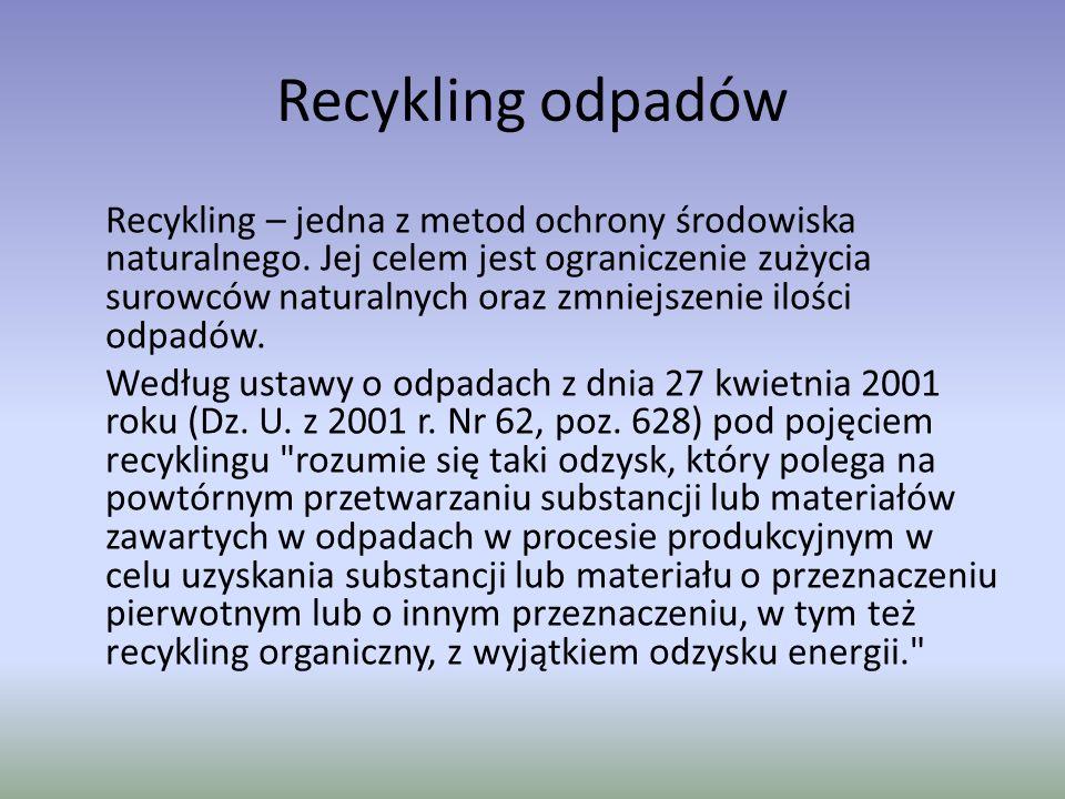 Recykling odpadów Recykling – jedna z metod ochrony środowiska naturalnego. Jej celem jest ograniczenie zużycia surowców naturalnych oraz zmniejszenie