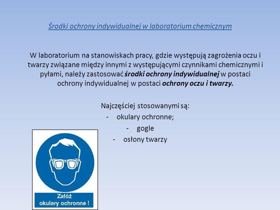 Środki ochrony indywidualnej w laboratorium chemicznym W laboratorium na stanowiskach pracy, gdzie występują zagrożenia oczu i twarzy związane między
