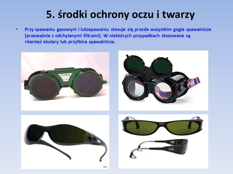 5. środki ochrony oczu i twarzy Przy spawaniu gazowym i lutospawaniu stosuje się przede wszystkim gogle spawalnicze (przeważnie z odchylanymi filtrami