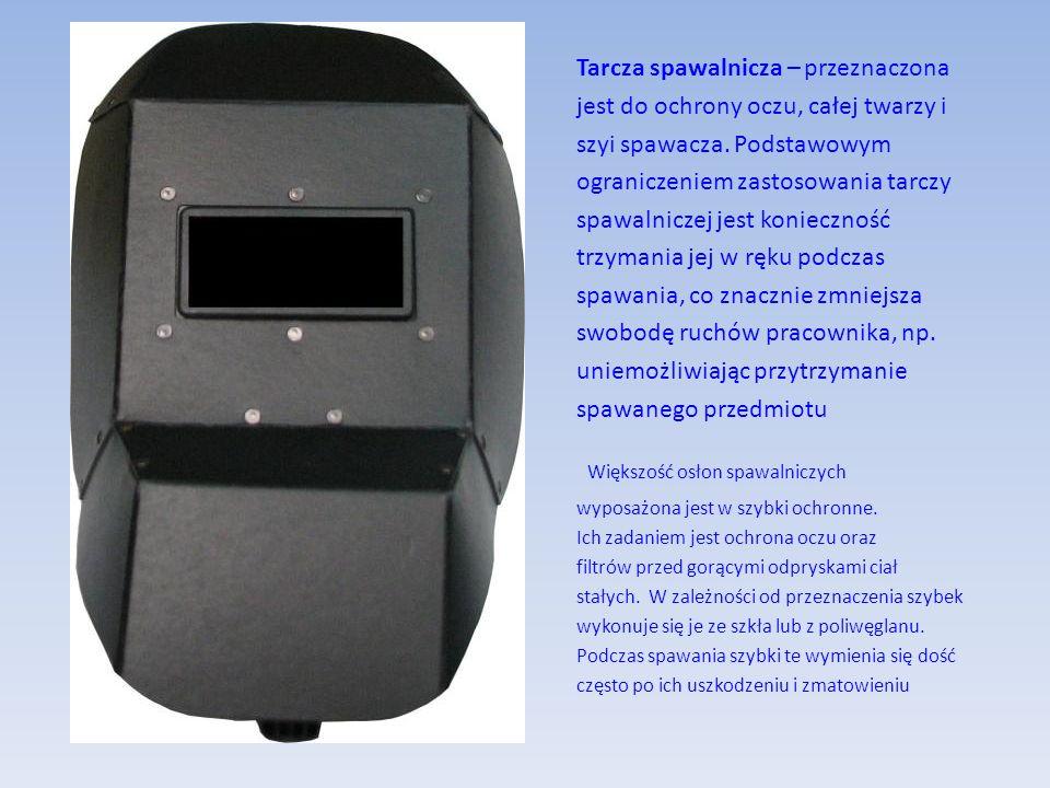 Tarcza spawalnicza – przeznaczona jest do ochrony oczu, całej twarzy i szyi spawacza. Podstawowym ograniczeniem zastosowania tarczy spawalniczej jest