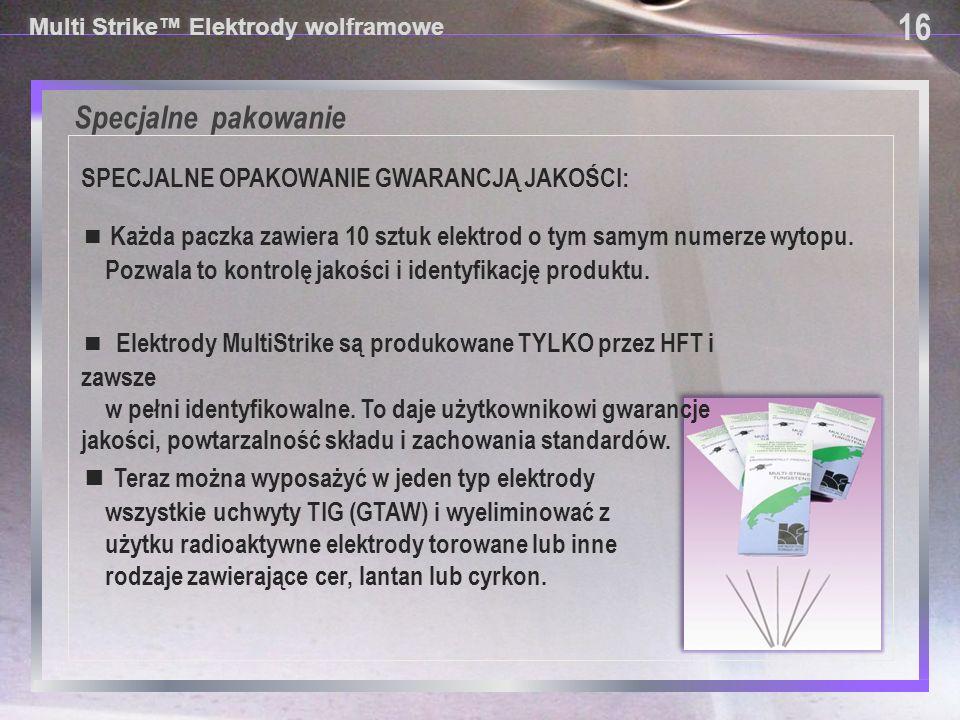 Specjalne pakowanie Multi Strike™ Elektrody wolframowe SPECJALNE OPAKOWANIE GWARANCJĄ JAKOŚCI: 16 ■ Elektrody MultiStrike są produkowane TYLKO przez H