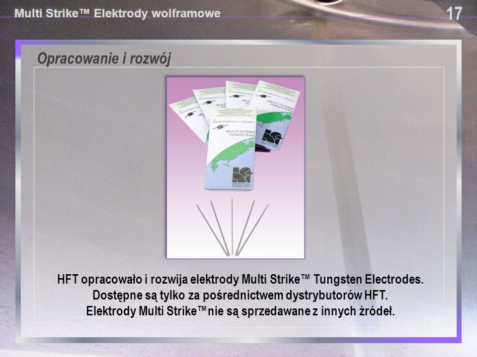 Opracowanie i rozwój Multi Strike™ Elektrody wolframowe HFT opracowało i rozwija elektrody Multi Strike™ Tungsten Electrodes. Dostępne są tylko za poś