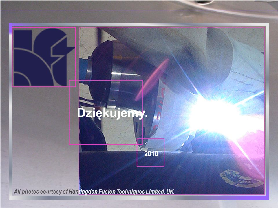 Dziękujemy. 2010 All photos courtesy of Huntingdon Fusion Techniques Limited, UK.