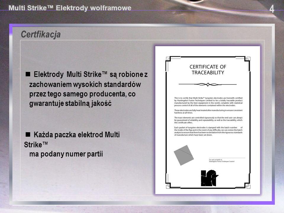Potencjalni klienci na elektrody Multi Strike ®: 5 5 Multi Strike™ Elektrody wolframowe ■ Przemysł lotniczy, motoryzacja i sporty motorowe ■ Firmy z systemami jakości wg ISO 9000 z energetyki, przemysłu spożywczego, gazownicze (LNG), petrochemie, stocznie, producenci narzędzi chirurgicznych itp.