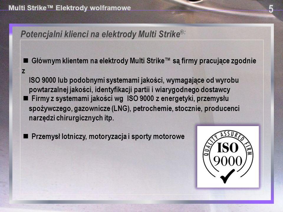 Potencjalni klienci na elektrody Multi Strike®: 6 6 Multi Strike™ Elektrody wolframowe ■ Każdy kto dba o zdrowie spawacza zagrożone przez radioaktywne opiłki ■ Każdy kto jest osobiście zainteresowany podnoszeniem jakości przy spawaniu metodą TIG ■ Każdy spawacz TIG/GTAW