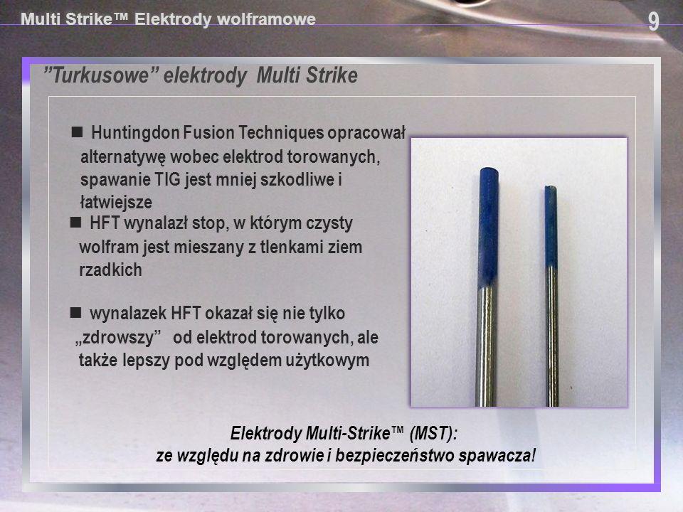 Turkusowe elektrody Multi Strike 9 9 Multi Strike™ Elektrody wolframowe ■ Nazwa elektrod turkusowych Multi Strike (wielo-zajarzeniowe) ™ powstała po potwierdzeniu, że elektrody te wytrzymują około 10 razy więcej zajarzeń łuku niż czerwone mimo że nie zawierają radioaktywnego toru.