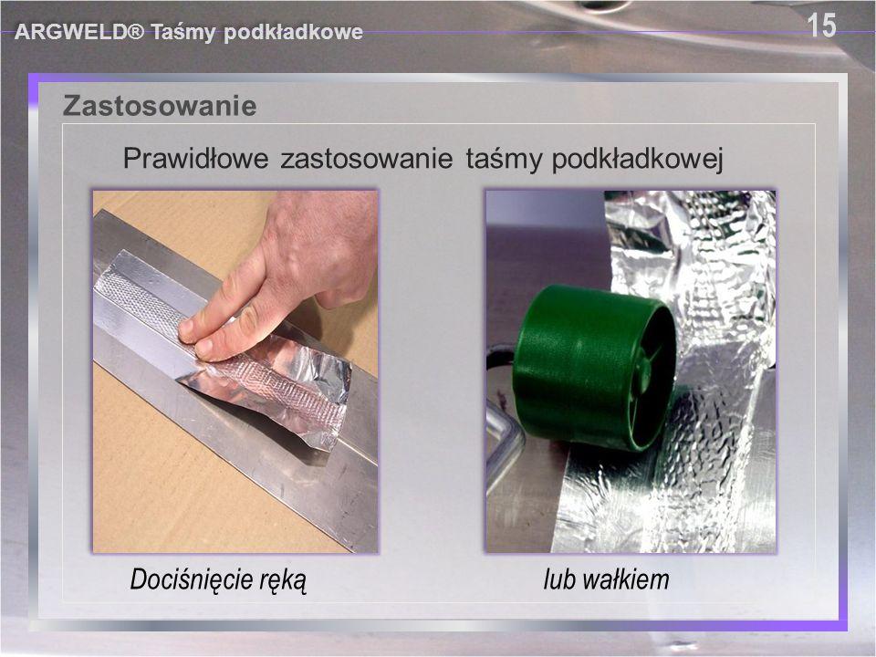 Zastosowanie ARGWELD® Taśmy podkładkowe 15 Prawidłowe zastosowanie taśmy podkładkowej Dociśnięcie ręką lub wałkiem