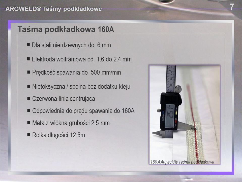 ARGWELD® Taśmy podkładkowe 8 8 Taśma podkładkowa 240A ■ Średnica elektrody wolframowej 2.4 lub 3.2 mm ■ Mata z włókna grubości 3.0 mm ■ Prędkość spawania do 450 mm/min ■ Rolka długości 12.5m ■ Dla stali nierdzewnych do 10 mm ■ Odpowiednia do prądu spawania do 240A ■ Nietoksyczna / spoina bez dodatku kleju ■ Czerwona linia centrująca