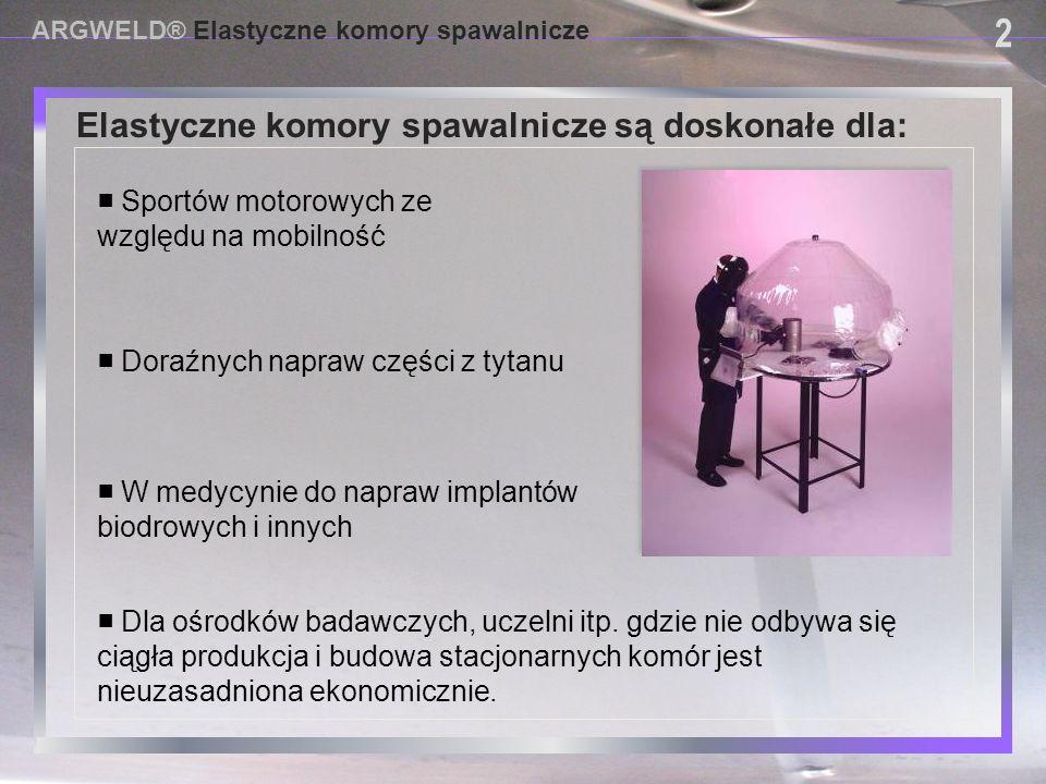 USING PROVISIONAL DAM SYSTEMS Elastyczne komory spawalnicze są doskonałe dla: ARGWELD® Elastyczne komory spawalnicze 2 2 ■ W medycynie do napraw impla