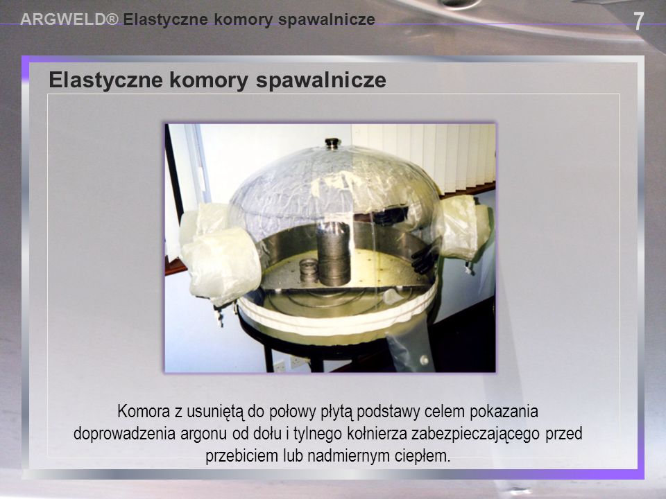 USING PROVISIONAL DAM SYSTEMS Elastyczne komory spawalnicze ARGWELD® Elastyczne komory spawalnicze 7 7 Komora z usuniętą do połowy płytą podstawy cele