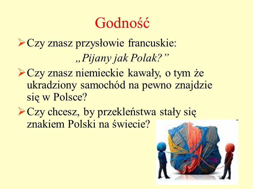 """Godność  Czy znasz przysłowie francuskie: """"Pijany jak Polak?  Czy znasz niemieckie kawały, o tym że ukradziony samochód na pewno znajdzie się w Polsce."""