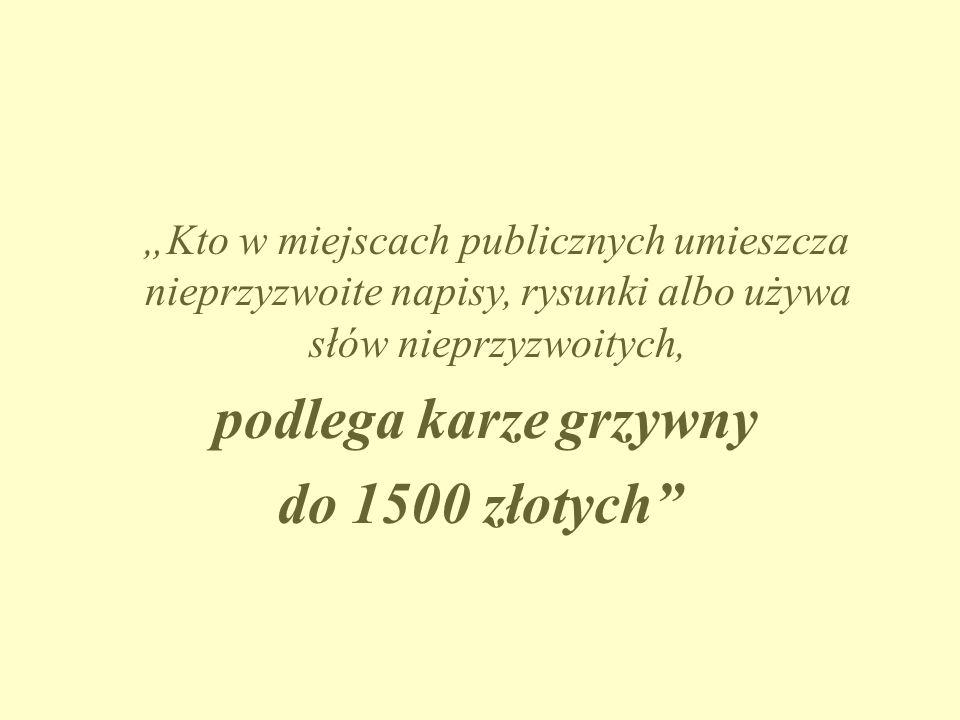 """""""Kto w miejscach publicznych umieszcza nieprzyzwoite napisy, rysunki albo używa słów nieprzyzwoitych, podlega karze grzywny do 1500 złotych"""