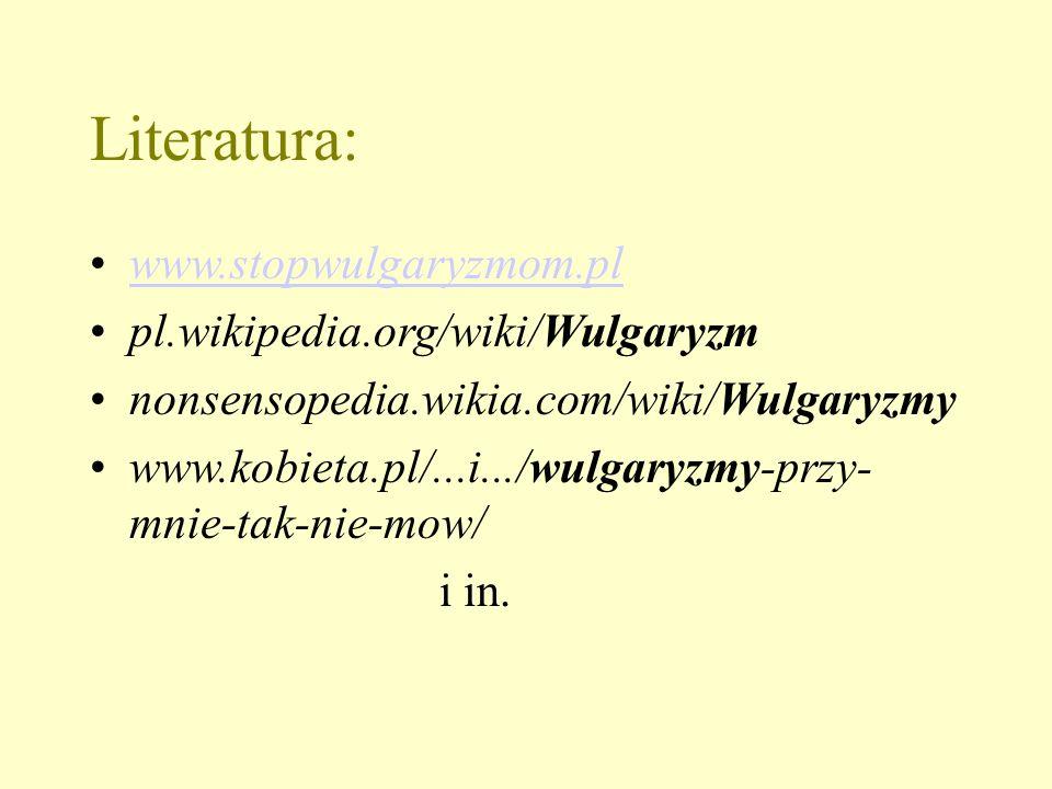 Literatura: www.stopwulgaryzmom.pl pl.wikipedia.org/wiki/Wulgaryzm nonsensopedia.wikia.com/wiki/Wulgaryzmy www.kobieta.pl/...i.../wulgaryzmy-przy- mnie-tak-nie-mow/ i in.