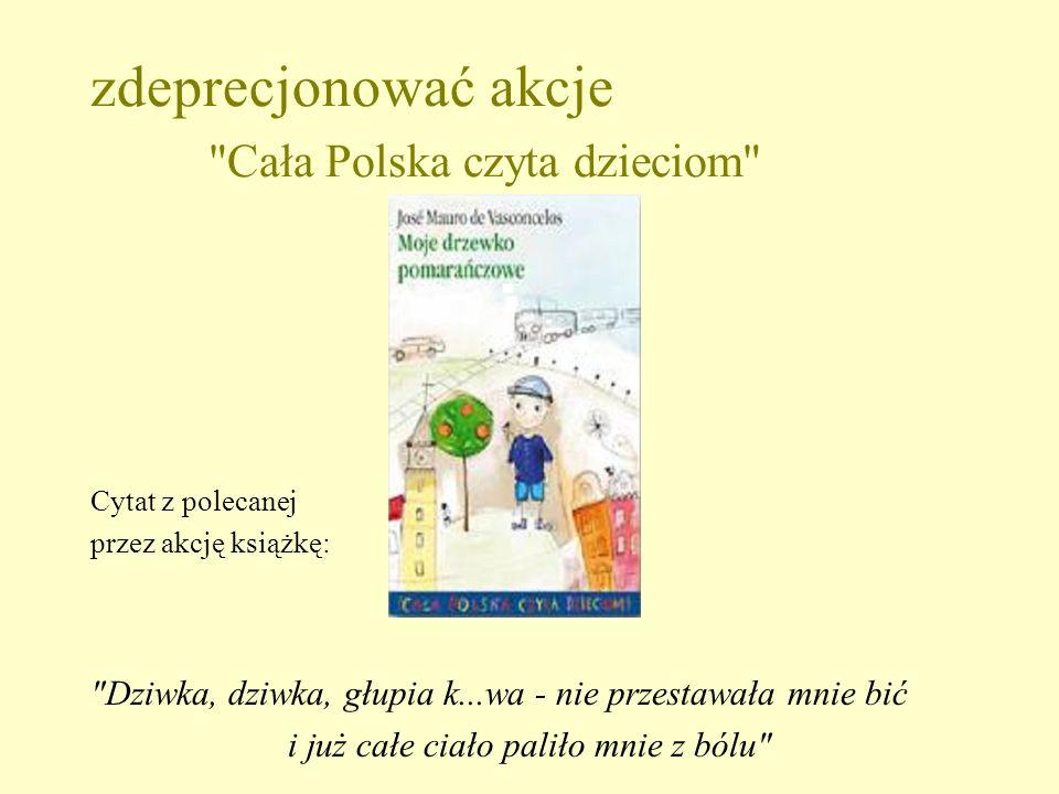 zdeprecjonować akcje Cała Polska czyta dzieciom Cytat z polecanej przez akcję książkę: Dziwka, dziwka, głupia k...wa - nie przestawała mnie bić i już całe ciało paliło mnie z bólu