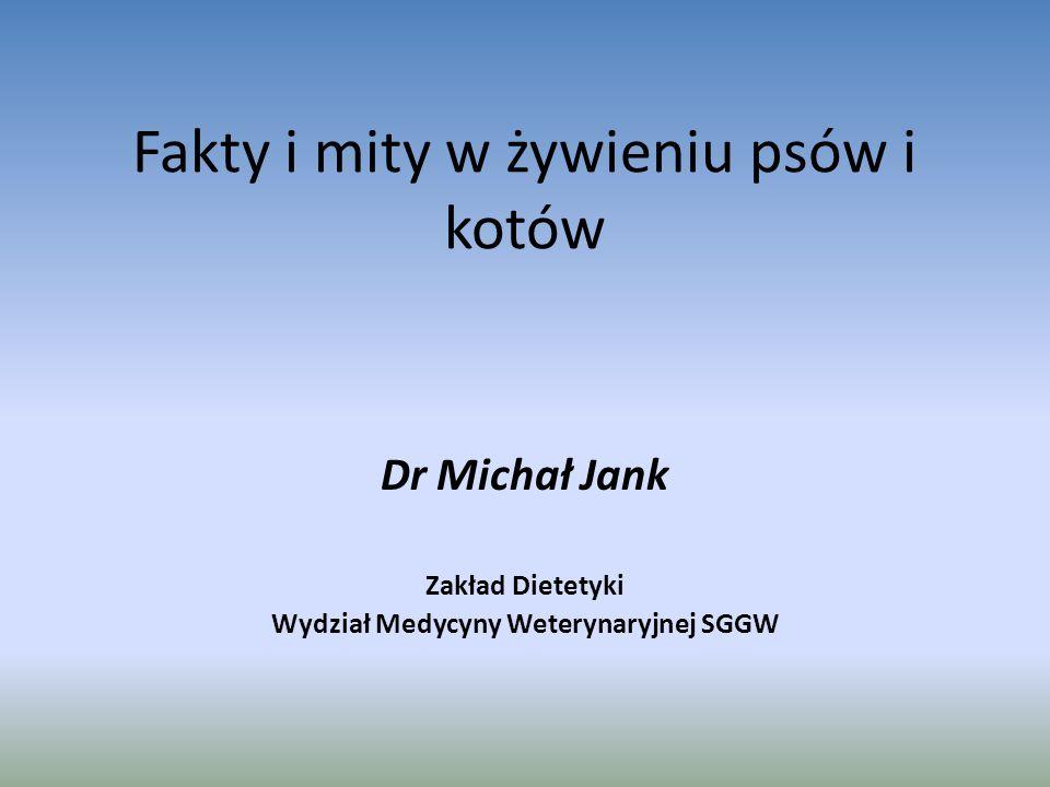 Fakty i mity w żywieniu psów i kotów Dr Michał Jank Zakład Dietetyki Wydział Medycyny Weterynaryjnej SGGW