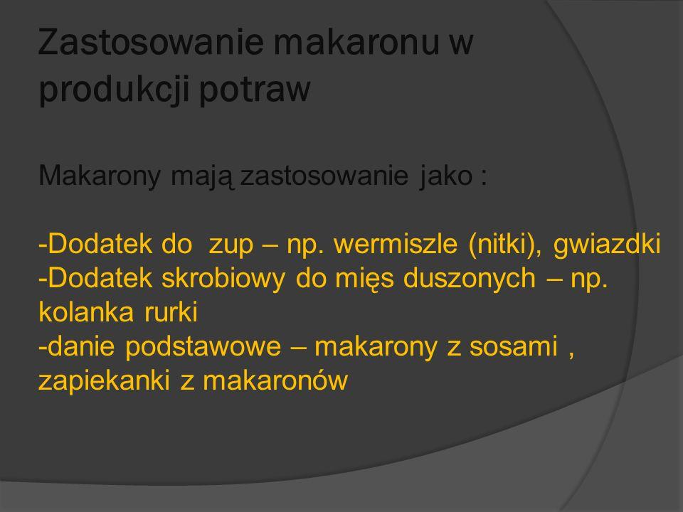 Zastosowanie makaronu w produkcji potraw Makarony mają zastosowanie jako : -Dodatek do zup – np. wermiszle (nitki), gwiazdki -Dodatek skrobiowy do mię