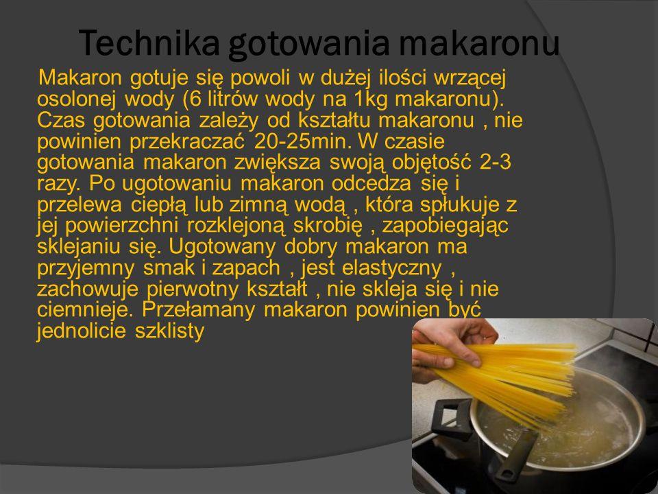 Technika gotowania makaronu Makaron gotuje się powoli w dużej ilości wrzącej osolonej wody (6 litrów wody na 1kg makaronu). Czas gotowania zależy od k