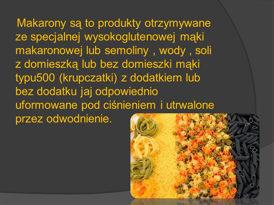Składniki Podstawowym surowcem w produkcji makaronów jest mąka makaronowa otrzymywana: - z pszenicy twardej (Triticum durum) – typ950, semolina typ 1750 - z pszenicy zwyczajnej (Triticum vulgare) o dużym procencie ziaren szklistych- mąka makaronowa zwyczajna typ450 Semolinę uzyskuję się w wyniku specjalnego przemiału pszenicy twardej.