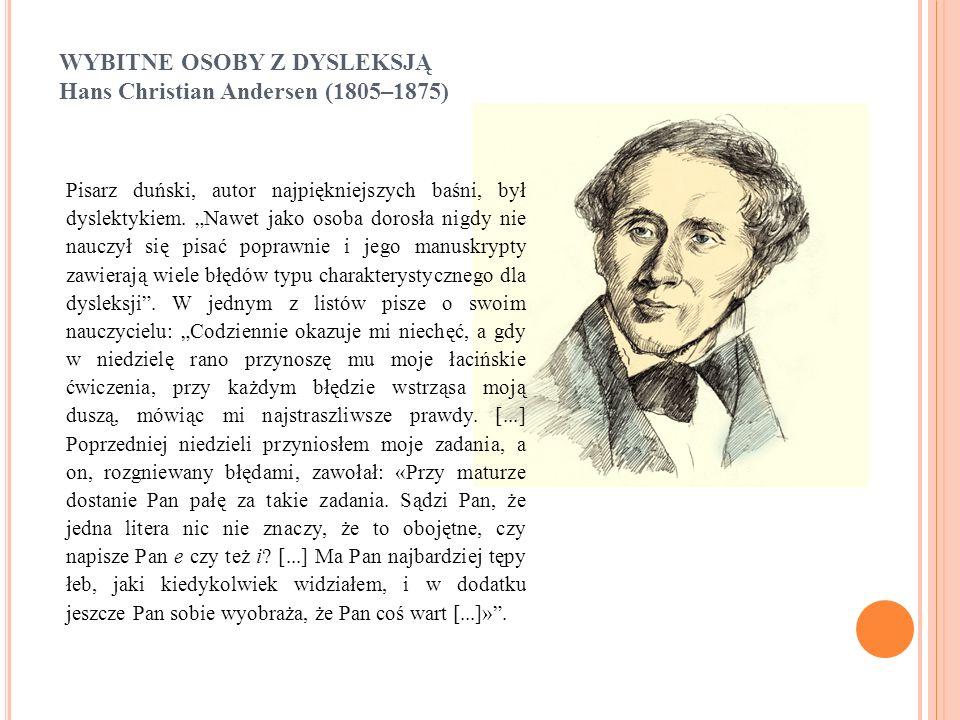 """WYBITNE OSOBY Z DYSLEKSJĄ Hans Christian Andersen (1805–1875) Pisarz duński, autor najpiękniejszych baśni, był dyslektykiem. """"Nawet jako osoba dorosła"""