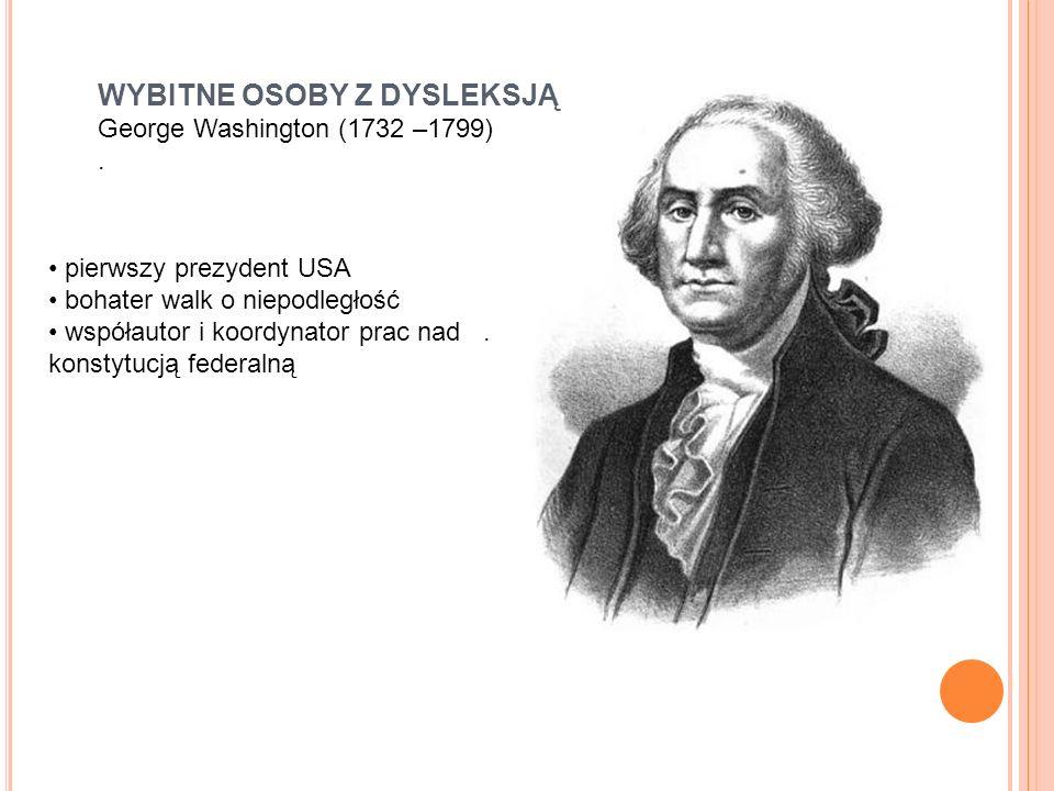 WYBITNE OSOBY Z DYSLEKSJĄ George Washington (1732 –1799). pierwszy prezydent USA bohater walk o niepodległość współautor i koordynator prac nad. konst
