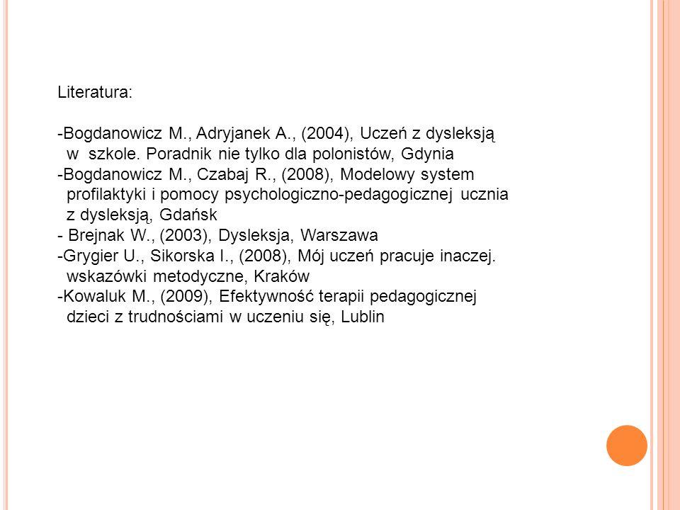 Literatura: -Bogdanowicz M., Adryjanek A., (2004), Uczeń z dysleksją w szkole. Poradnik nie tylko dla polonistów, Gdynia -Bogdanowicz M., Czabaj R., (