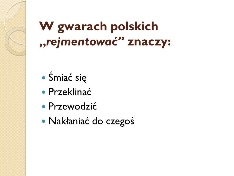 """W gwarach polskich """"rejmentować"""" znaczy: Śmiać się Przeklinać Przewodzić Nakłaniać do czegoś"""