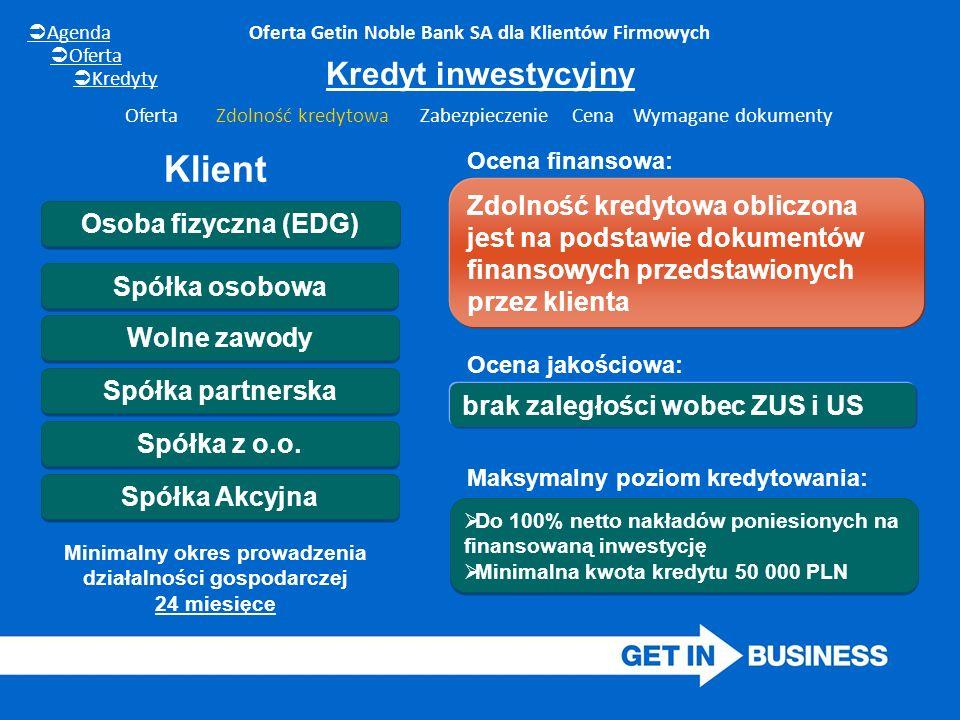 Kredyt inwestycyjny Oferta Getin Noble Bank SA dla Klientów Firmowych Osoba fizyczna (EDG) Wolne zawody Spółka partnerska Spółka z o.o. Spółka osobowa
