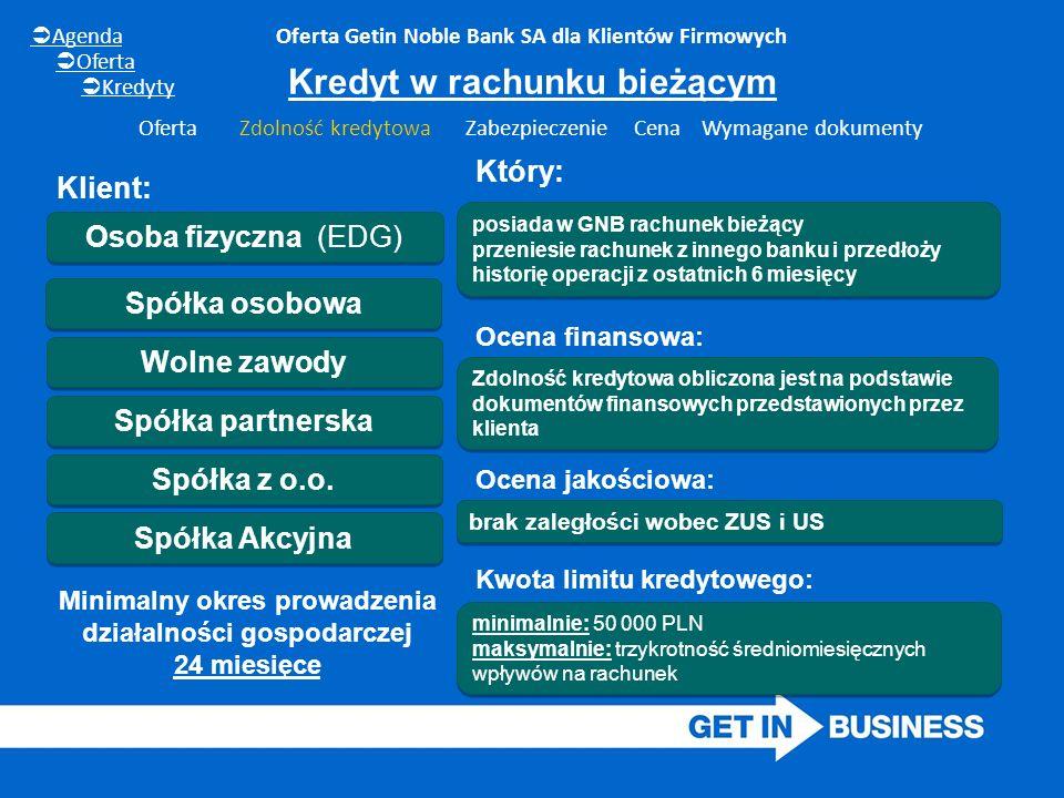 minimalnie: 50 000 PLN maksymalnie: trzykrotność średniomiesięcznych wpływów na rachunek minimalnie: 50 000 PLN maksymalnie: trzykrotność średniomiesięcznych wpływów na rachunek Oferta Getin Noble Bank SA dla Klientów Firmowych Osoba fizyczna (EDG) Wolne zawody Spółka partnerska Spółka z o.o.