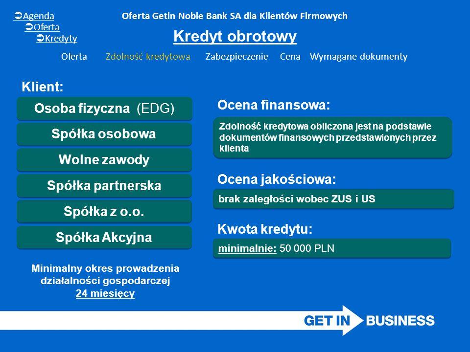 minimalnie: 50 000 PLN Oferta Getin Noble Bank SA dla Klientów Firmowych Osoba fizyczna (EDG) Wolne zawody Spółka partnerska Spółka z o.o. Spółka osob
