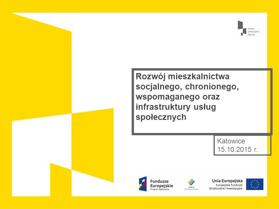 Rozwój mieszkalnictwa socjalnego, chronionego, wspomaganego oraz infrastruktury usług społecznych Katowice 15.10.2015 r.