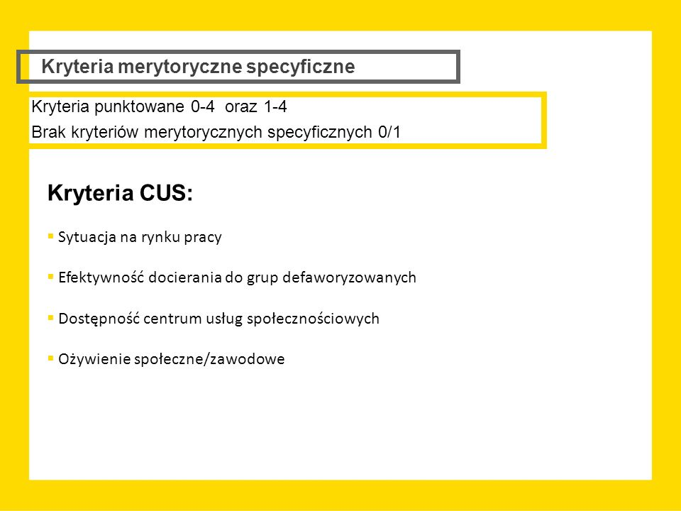 Kryteria merytoryczne specyficzne Kryteria CUS:  Sytuacja na rynku pracy  Efektywność docierania do grup defaworyzowanych  Dostępność centrum usług społecznościowych  Ożywienie społeczne/zawodowe Kryteria punktowane 0-4 oraz 1-4 Brak kryteriów merytorycznych specyficznych 0/1