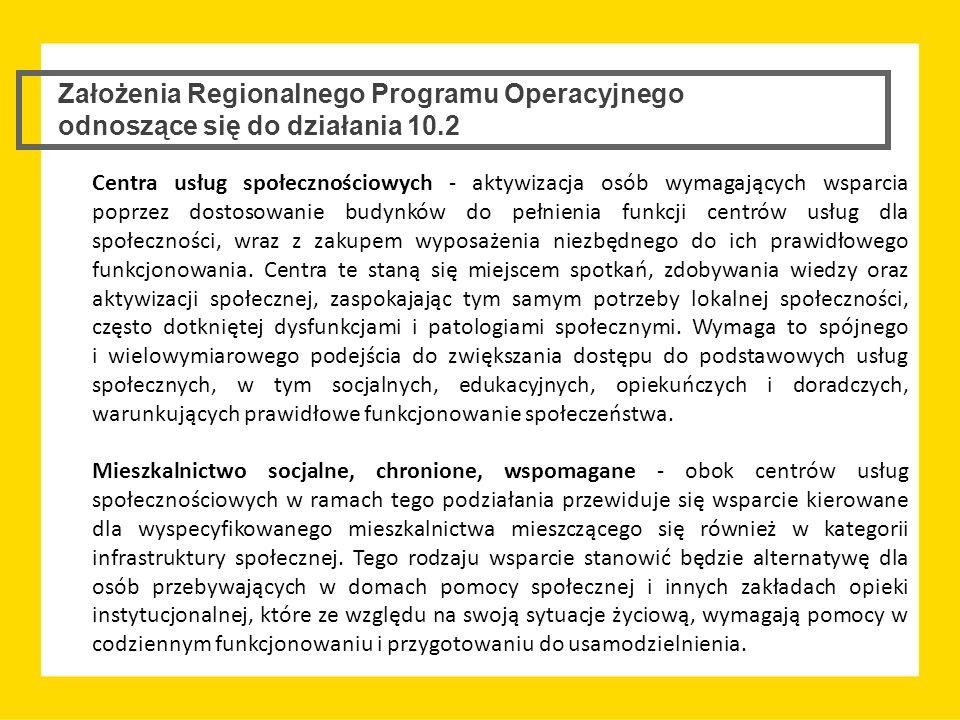 Założenia Regionalnego Programu Operacyjnego odnoszące się do działania 10.2 Centra usług społecznościowych - aktywizacja osób wymagających wsparcia p
