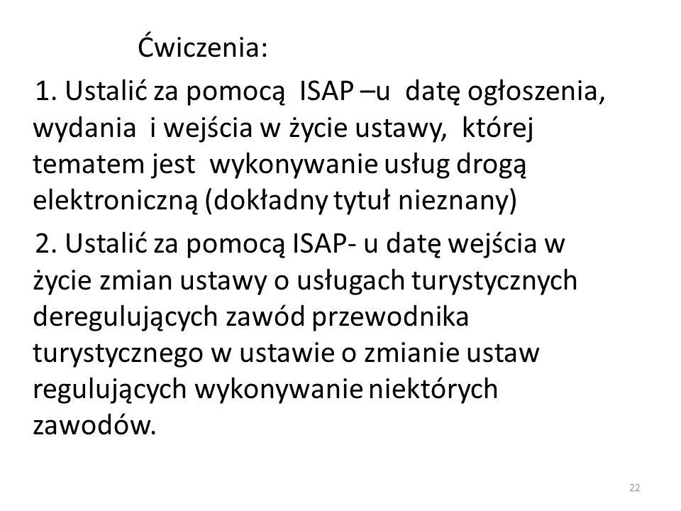 Ćwiczenia: 1. Ustalić za pomocą ISAP –u datę ogłoszenia, wydania i wejścia w życie ustawy, której tematem jest wykonywanie usług drogą elektroniczną (