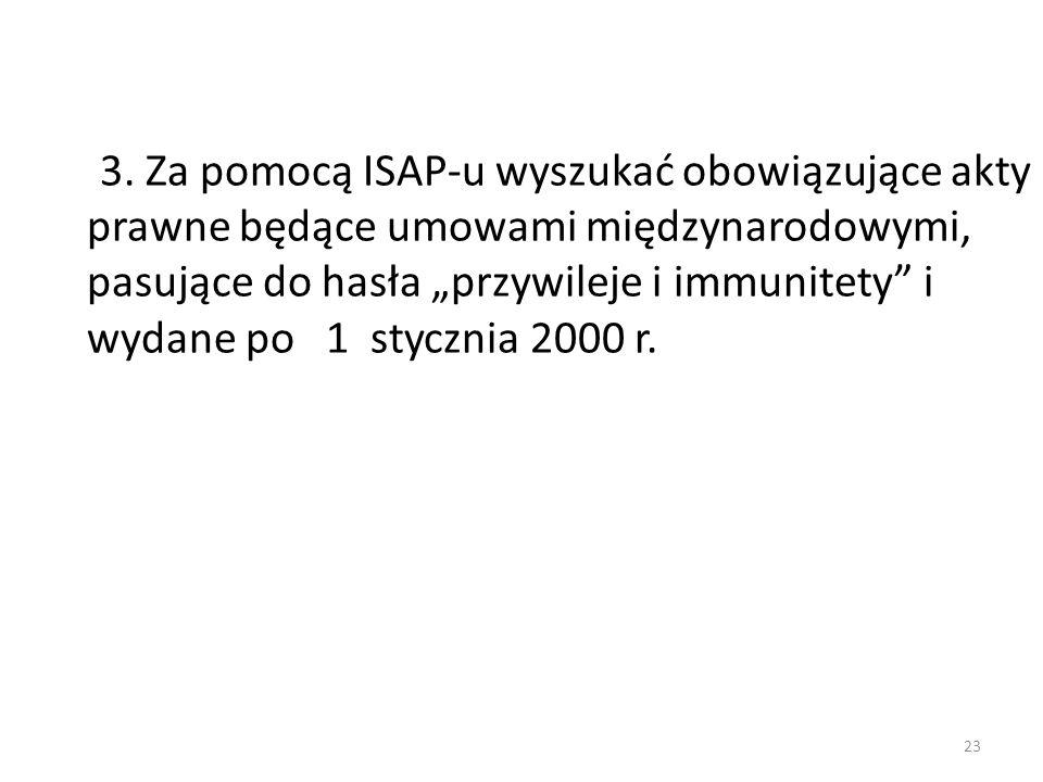 """3. Za pomocą ISAP-u wyszukać obowiązujące akty prawne będące umowami międzynarodowymi, pasujące do hasła """"przywileje i immunitety"""" i wydane po 1 stycz"""